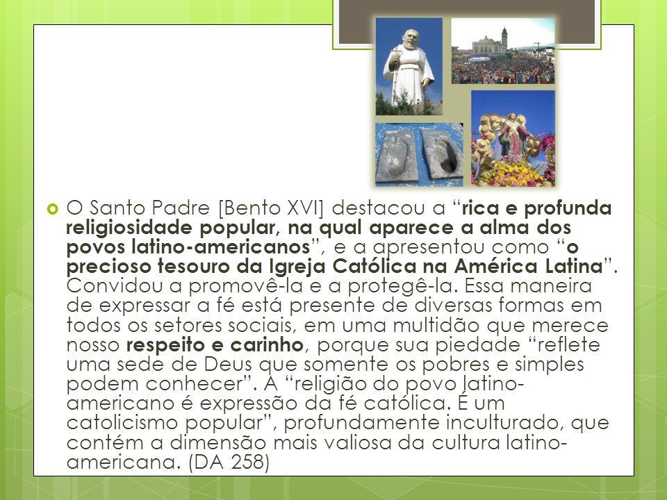 O Santo Padre [Bento XVI] destacou a rica e profunda religiosidade popular, na qual aparece a alma dos povos latino-americanos , e a apresentou como o precioso tesouro da Igreja Católica na América Latina .